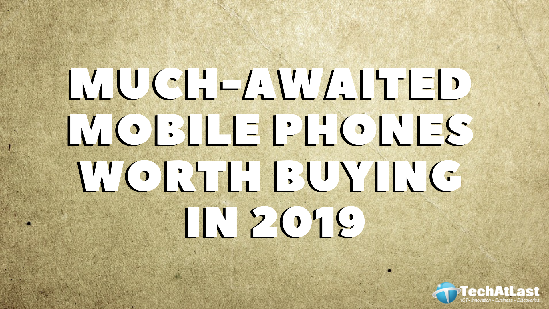 MUCH-AWAITED MOBILE PHONES WORTH BUYING IN 2019