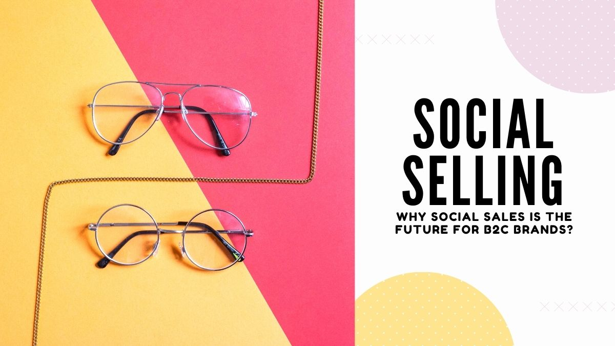 Social Selling - Why Social Sales Is The Future For B2C Brands_
